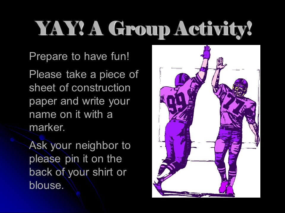 YAY! A Group Activity! Prepare to have fun! Please take a piece of sheet of construction paper and write your name on it with a marker. Ask your neigh
