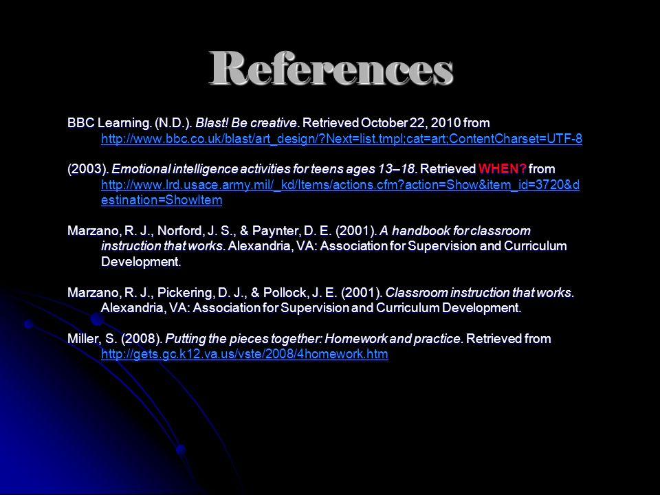References BBC Learning. (N.D.). Blast! Be creative. Retrieved October 22, 2010 from http://www.bbc.co.uk/blast/art_design/?Next=list.tmpl;cat=art;Con