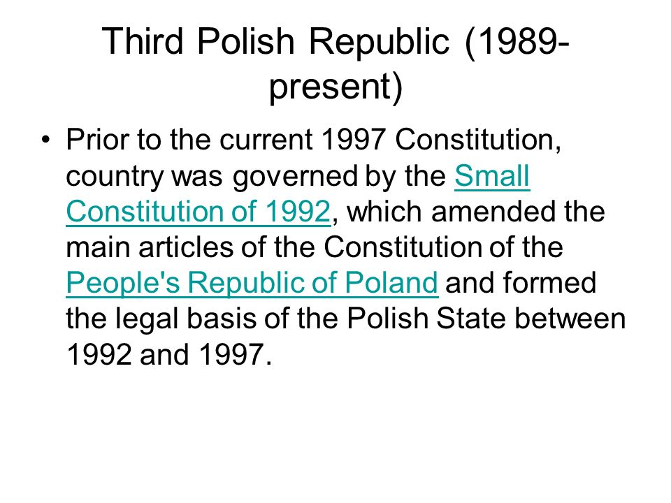 Third Polish Republic (1989- present) Prior to the current 1997 Constitution, country was governed by the Small Constitution of 1992, which amended th