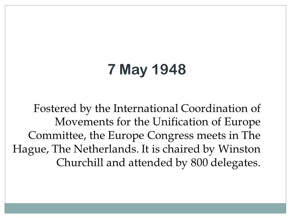7 May 1948 Fostered by the International Coordination of Movements for the Unification of Europe Committee, the Europe Congress meets in The Hague, Th