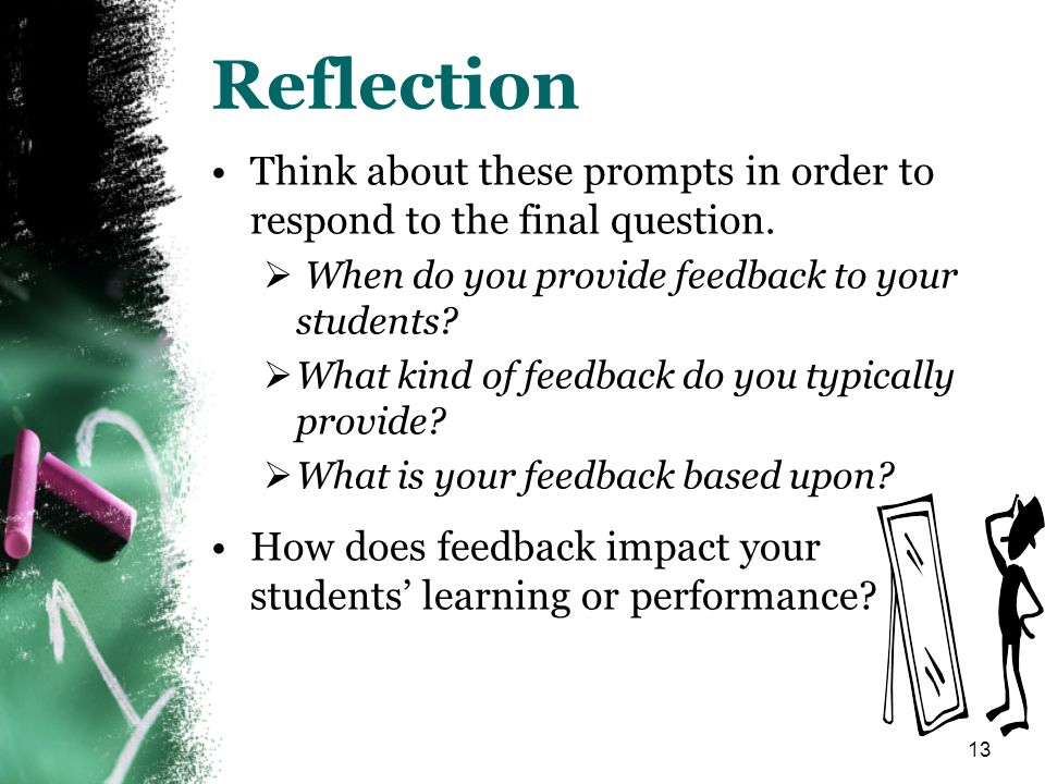 13 Reflection Think about these prompts in order to respond to the final question. When do you provide feedback to your students? What kind of feedbac