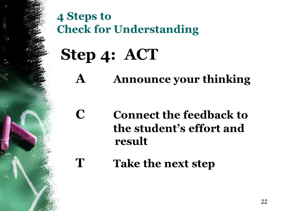 22 4 Steps to Check for Understanding Step 4: ACT A Announce your thinking C Connect the feedback to the students effort and result T Take the next st