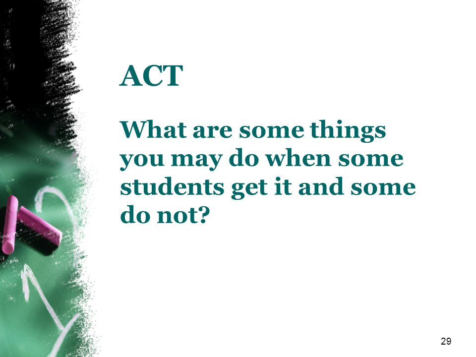 29 ACT What are some things you may do when some students get it and some do not?