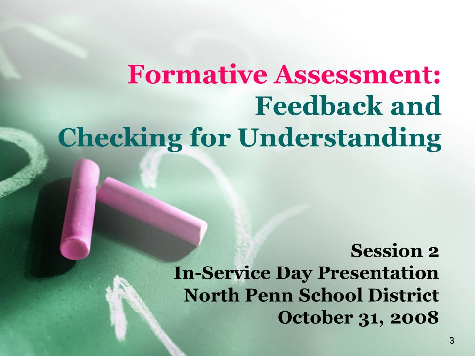 3 Formative Assessment: Feedback and Checking for Understanding Session 2 In-Service Day Presentation North Penn School District October 31, 2008