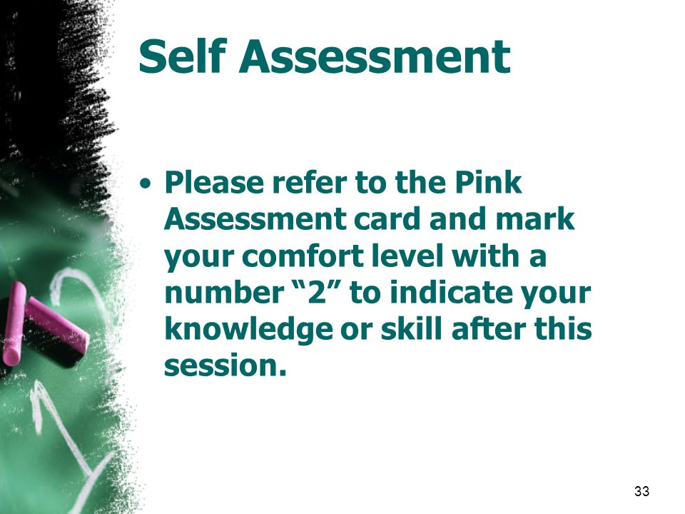 33 Self Assessment Please refer to the Pink Assessment card and mark your comfort level with a number 2 to indicate your knowledge or skill after this