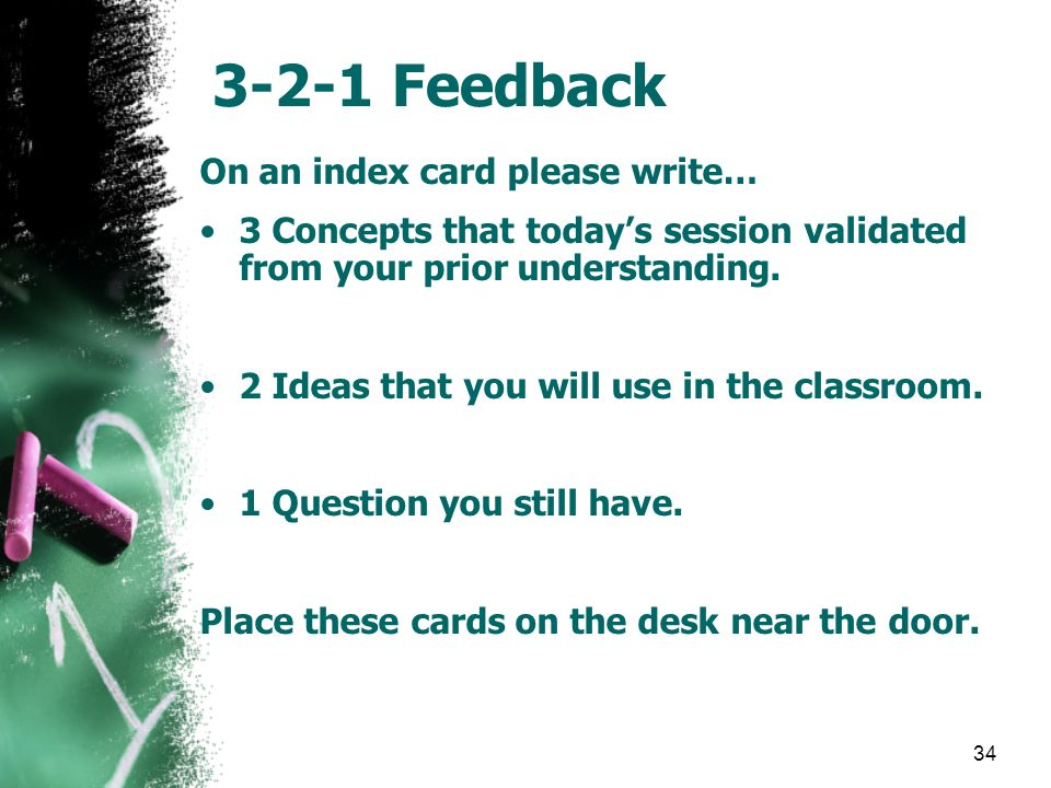 34 3-2-1 Feedback On an index card please write… 3 Concepts that todays session validated from your prior understanding. 2 Ideas that you will use in