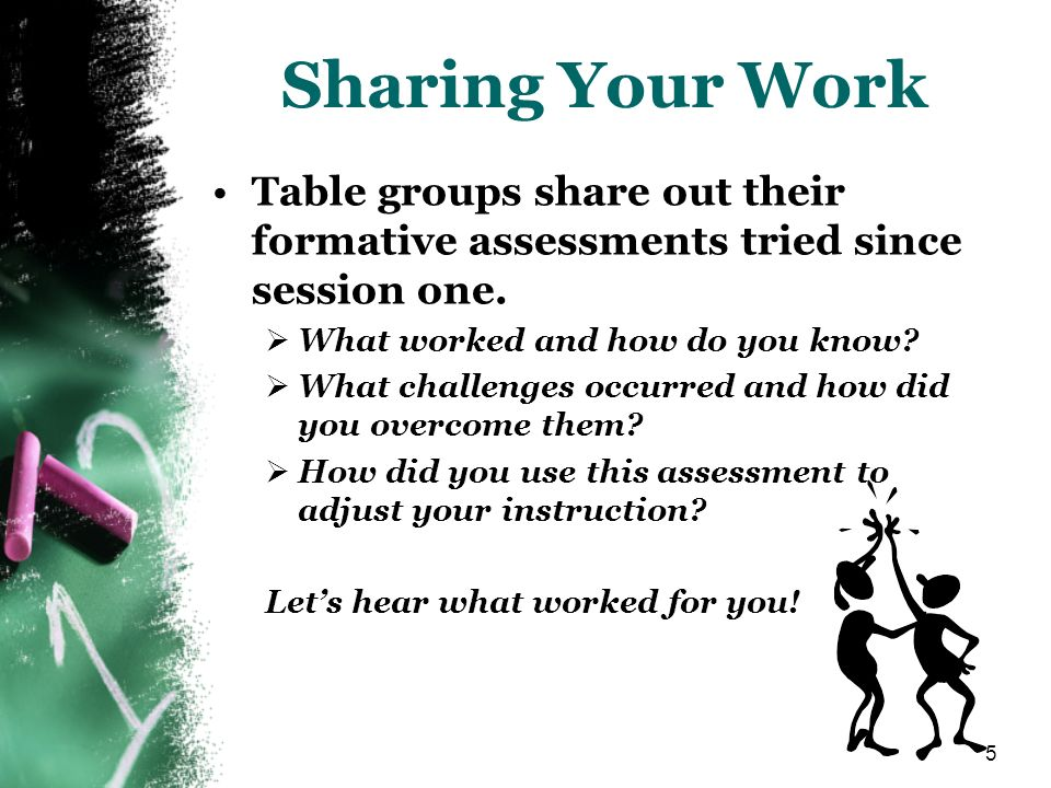 5 Sharing Your Work Table groups share out their formative assessments tried since session one. What worked and how do you know? What challenges occur
