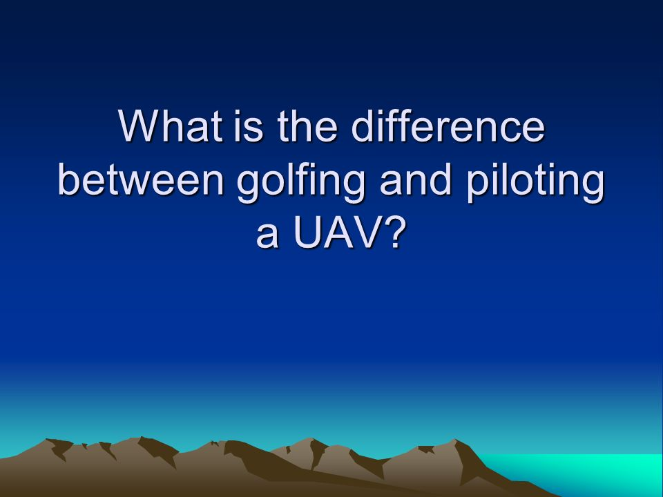 What is the difference between golfing and piloting a UAV?