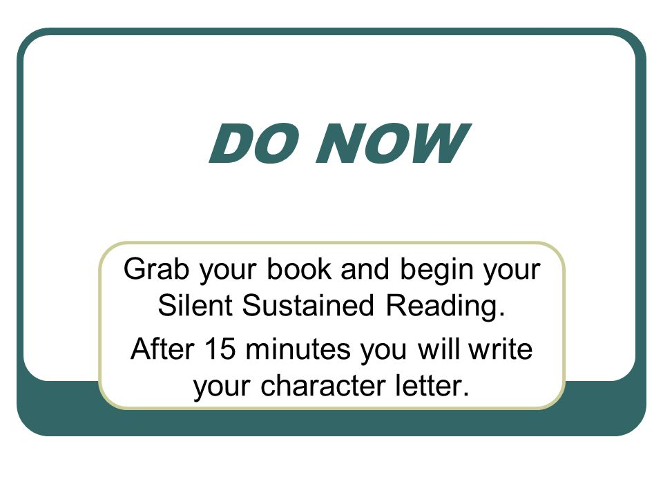 DO NOW Grab your book and begin your Silent Sustained Reading. After 15 minutes you will write your character letter.