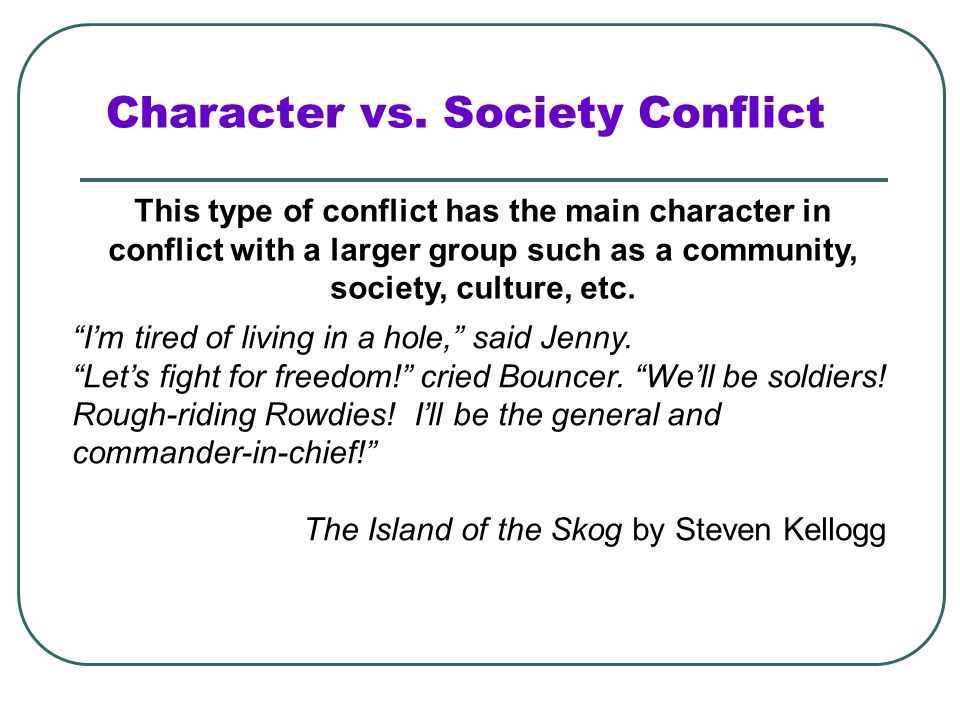Character vs. Society Conflict This type of conflict has the main character in conflict with a larger group such as a community, society, culture, etc