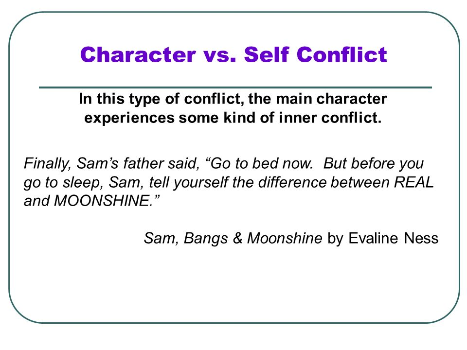 Character vs. Self Conflict In this type of conflict, the main character experiences some kind of inner conflict. Finally, Sams father said, Go to bed