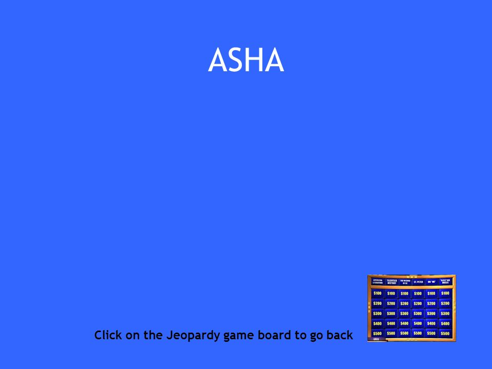 ASHA Click on the Jeopardy game board to go back