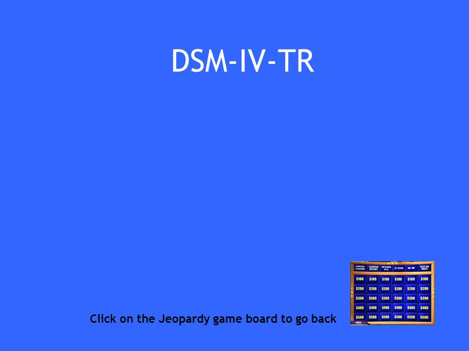 DSM-IV-TR Click on the Jeopardy game board to go back