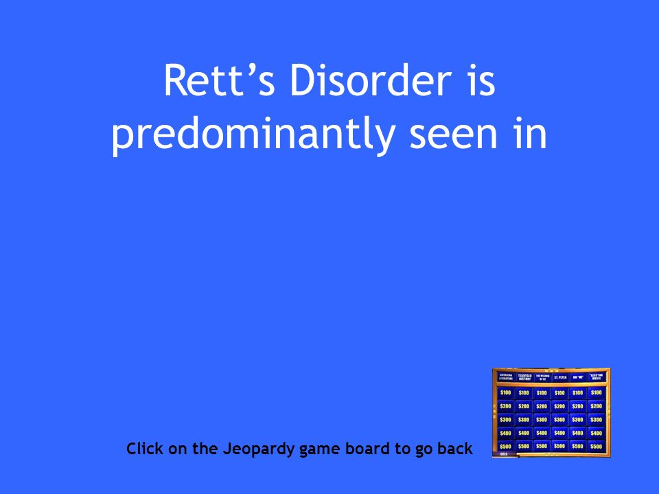 Retts Disorder is predominantly seen in Click on the Jeopardy game board to go back