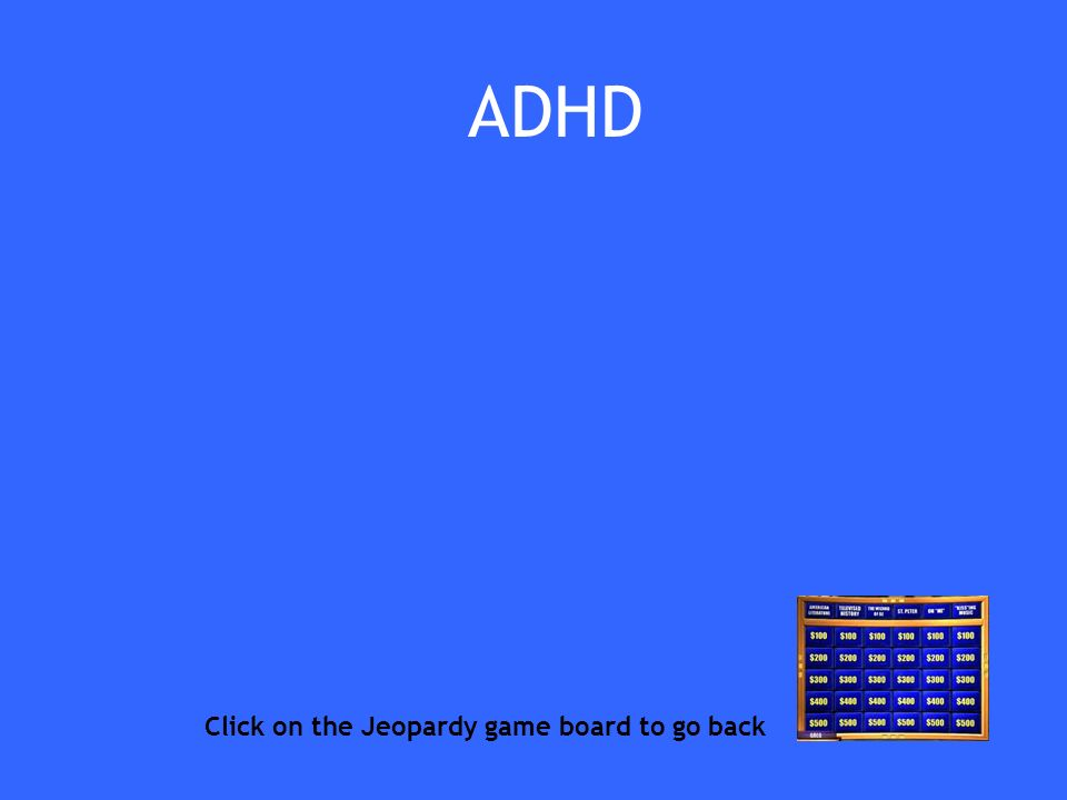 ADHD Click on the Jeopardy game board to go back