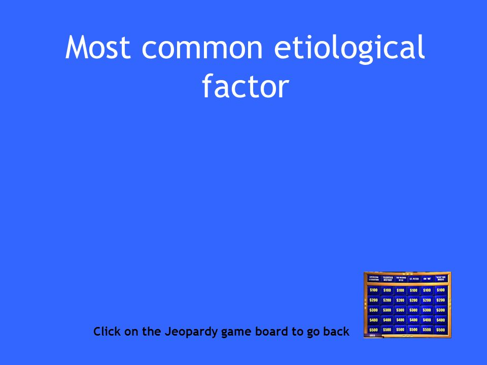 Most common etiological factor Click on the Jeopardy game board to go back