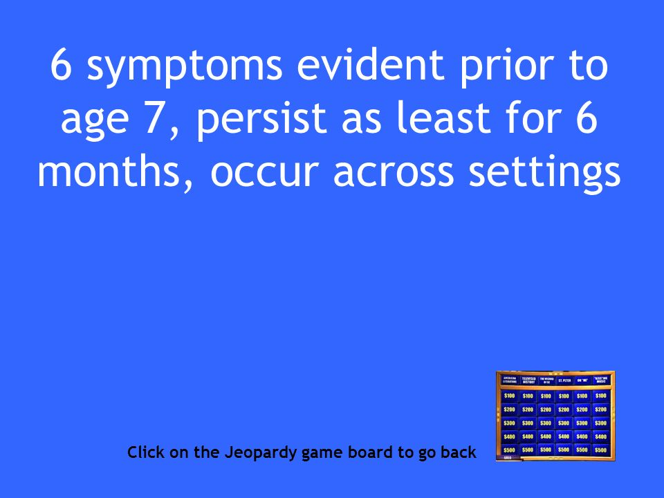 6 symptoms evident prior to age 7, persist as least for 6 months, occur across settings Click on the Jeopardy game board to go back