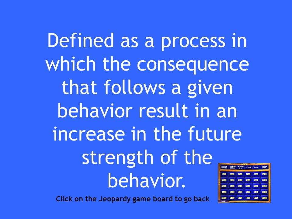 Defined as a process in which the consequence that follows a given behavior result in an increase in the future strength of the behavior.