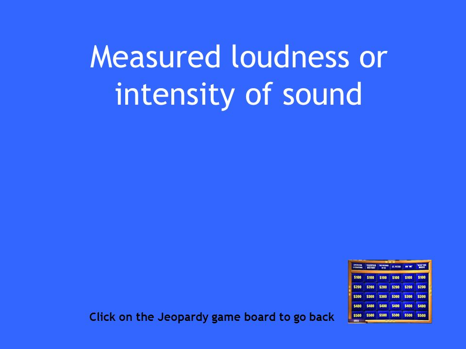 Measured loudness or intensity of sound Click on the Jeopardy game board to go back