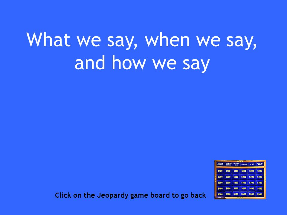 What we say, when we say, and how we say Click on the Jeopardy game board to go back