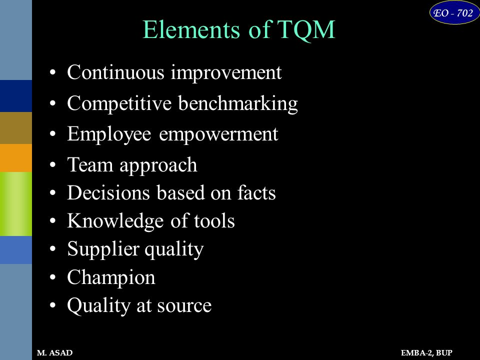 EMBA-2, BUP EO - 702 M. ASAD Continuous improvement Competitive benchmarking Employee empowerment Team approach Decisions based on facts Knowledge of