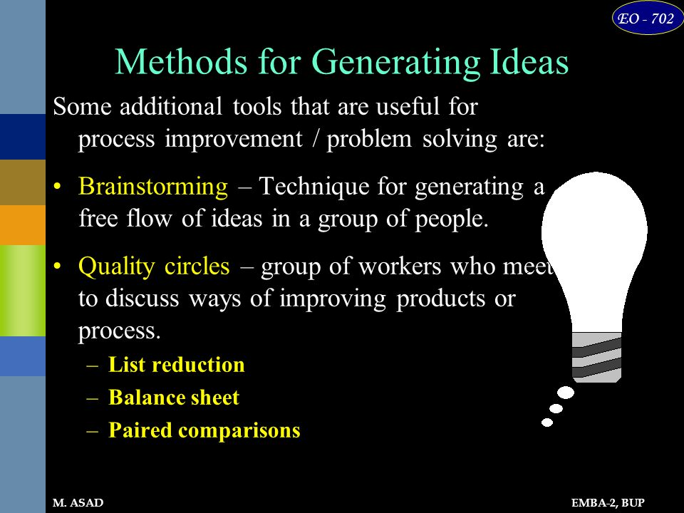 EMBA-2, BUP EO - 702 M. ASAD Methods for Generating Ideas Some additional tools that are useful for process improvement / problem solving are: Brainst