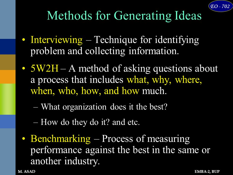 EMBA-2, BUP EO - 702 M. ASAD Methods for Generating Ideas Interviewing – Technique for identifying problem and collecting information. 5W2H – A method