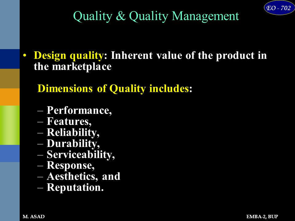 EMBA-2, BUP EO - 702 M. ASAD Quality & Quality Management Design quality: Inherent value of the product in the marketplace Dimensions of Quality inclu