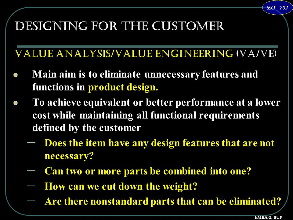 EMBA-2, BUP EO - 702 Designing for the Customer Value Analysis/Value Engineering (VA/VE) Main aim is to eliminate unnecessary features and functions i