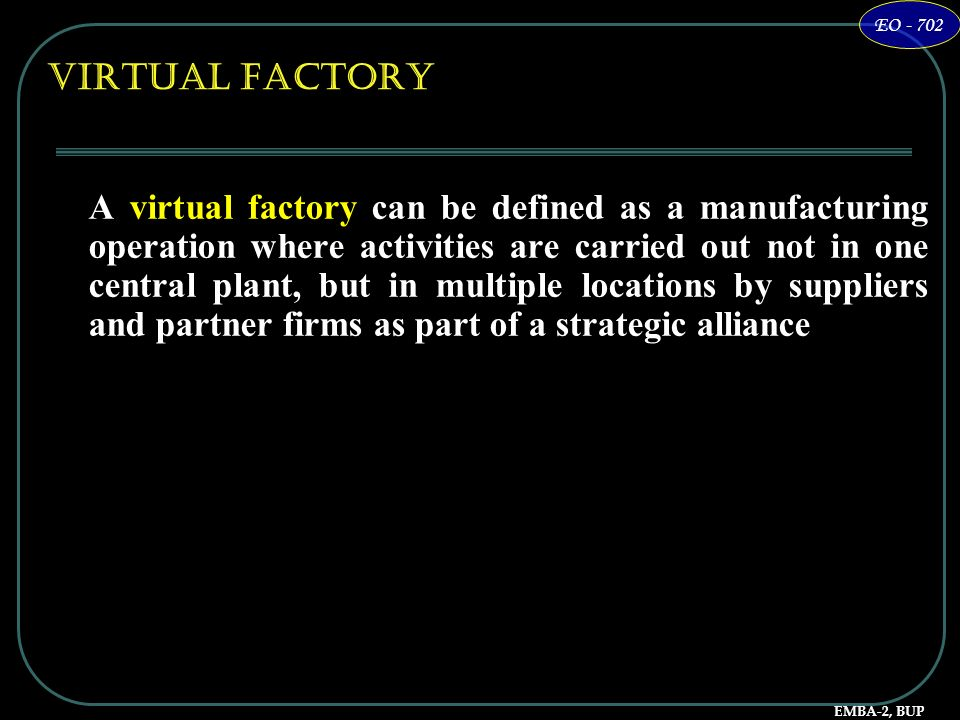 EMBA-2, BUP EO - 702 Virtual Factory A virtual factory can be defined as a manufacturing operation where activities are carried out not in one central
