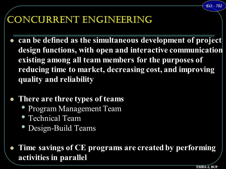 EMBA-2, BUP EO - 702 Concurrent Engineering can be defined as the simultaneous development of project design functions, with open and interactive comm