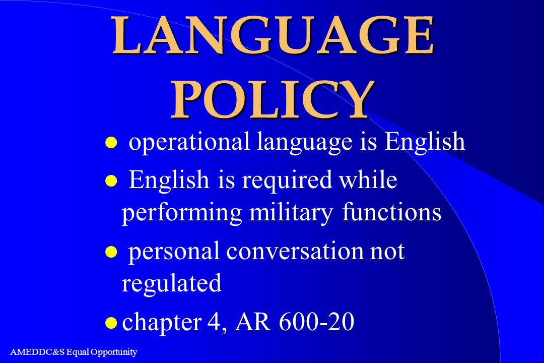 AMEDDC&S Equal Opportunity LANGUAGE POLICY l operational language is English l English is required while performing military functions l personal conv