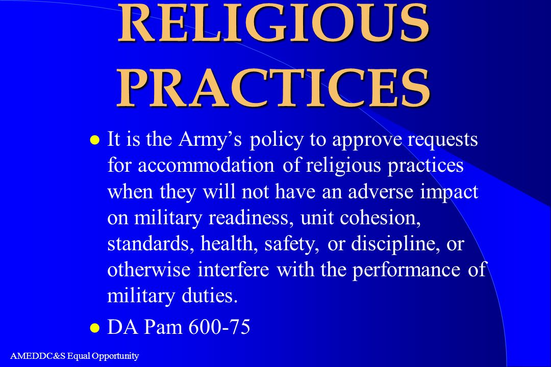 AMEDDC&S Equal Opportunity RELIGIOUS PRACTICES l It is the Armys policy to approve requests for accommodation of religious practices when they will no
