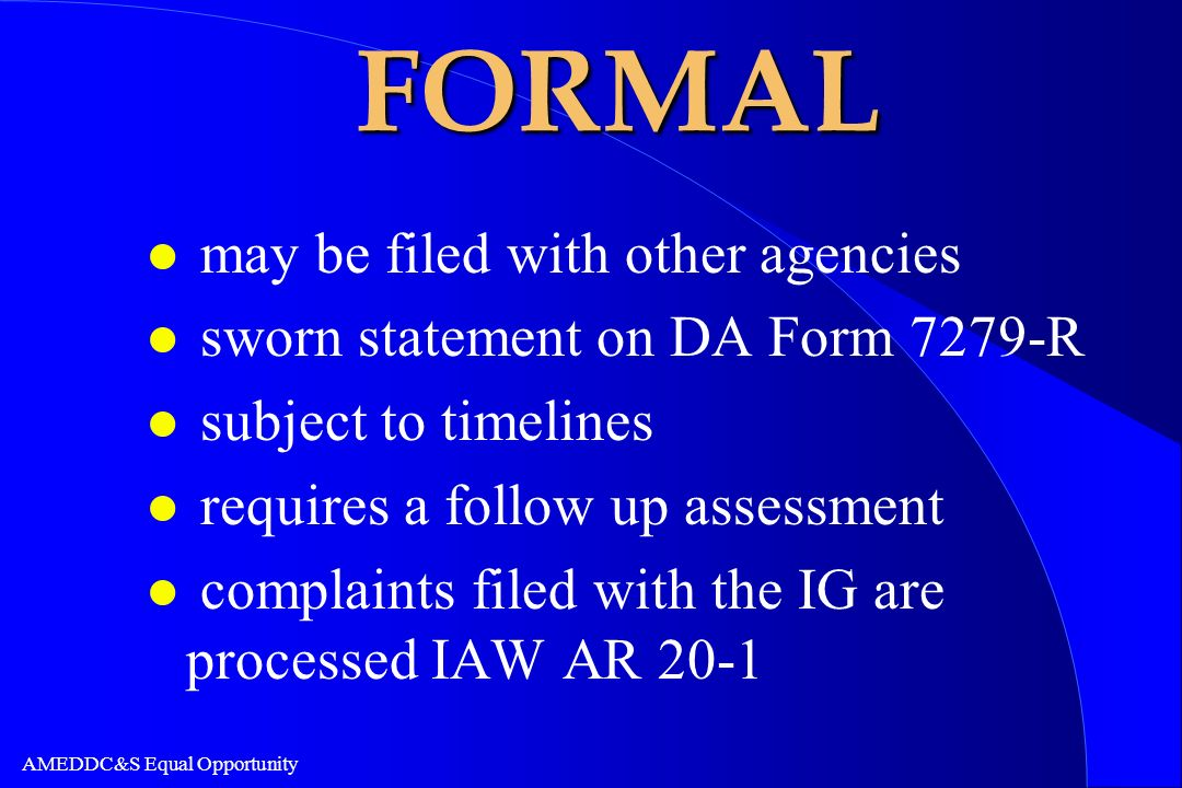 AMEDDC&S Equal Opportunity FORMAL l may be filed with other agencies l sworn statement on DA Form 7279-R l subject to timelines l requires a follow up