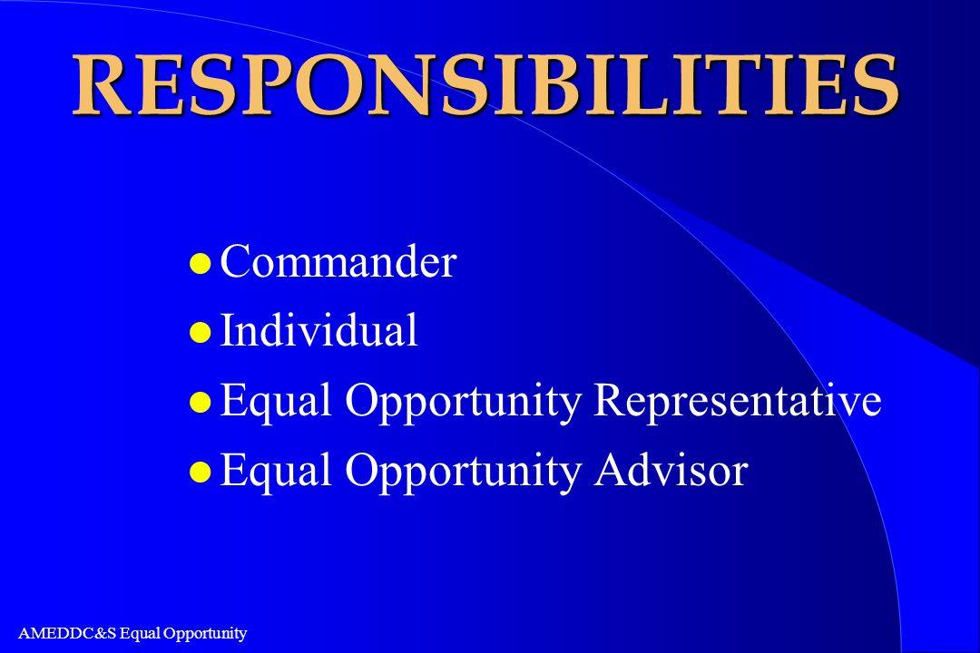 AMEDDC&S Equal Opportunity RESPONSIBILITIES l Commander l Individual l Equal Opportunity Representative l Equal Opportunity Advisor