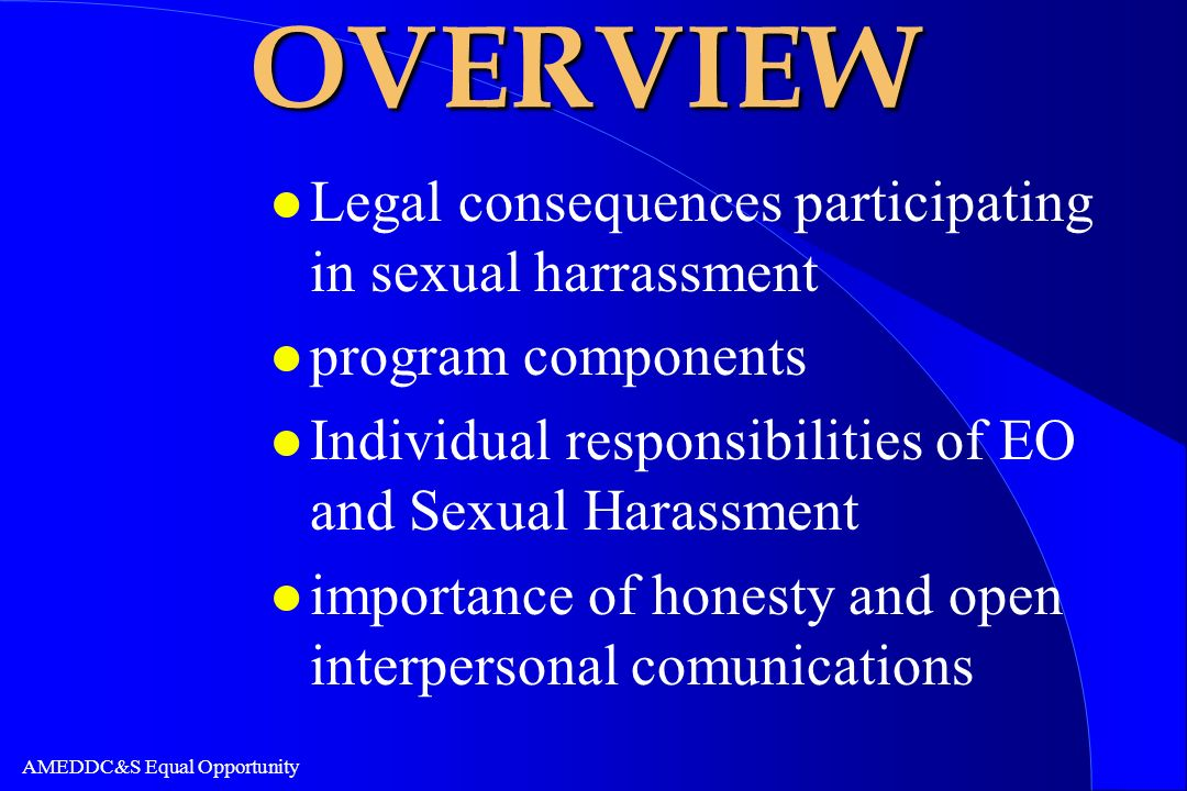 AMEDDC&S Equal Opportunity OVERVIEW l Legal consequences participating in sexual harrassment l program components l Individual responsibilities of EO
