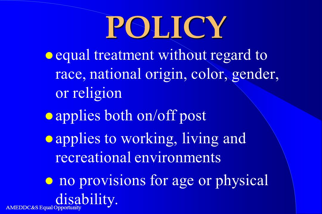 AMEDDC&S Equal Opportunity POLICY l equal treatment without regard to race, national origin, color, gender, or religion l applies both on/off post l a