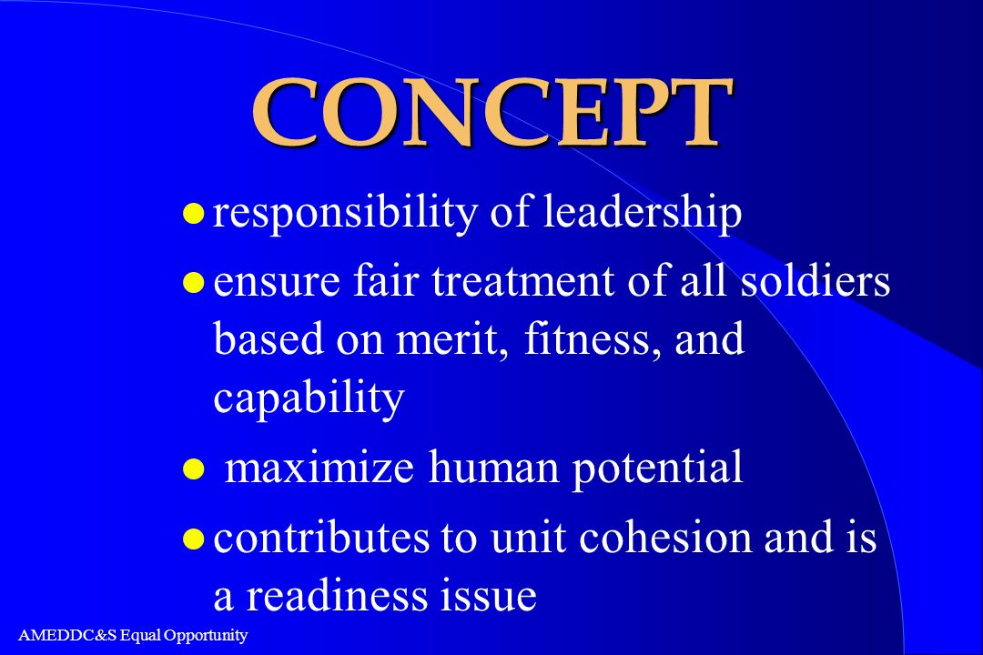 AMEDDC&S Equal Opportunity CONCEPT l responsibility of leadership l ensure fair treatment of all soldiers based on merit, fitness, and capability l ma