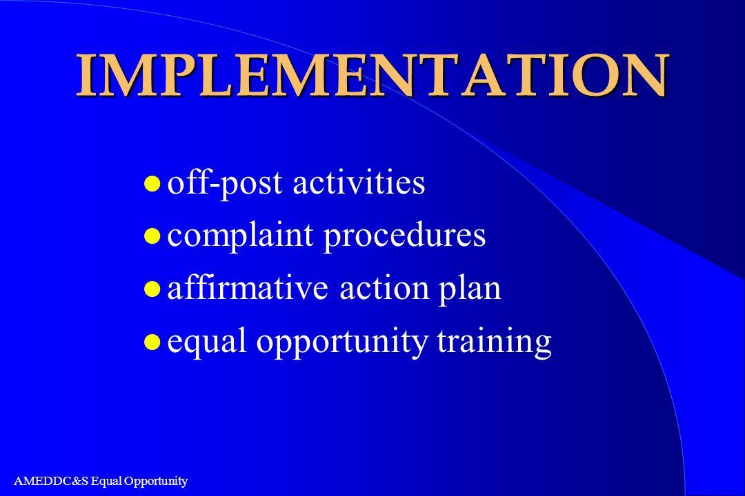 AMEDDC&S Equal Opportunity IMPLEMENTATION l off-post activities l complaint procedures l affirmative action plan l equal opportunity training