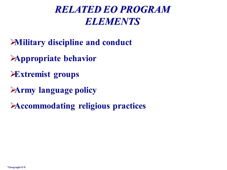 RELATED EO PROGRAM ELEMENTS Viewgraph #3-5 Military discipline and conduct Appropriate behavior Extremist groups Army language policy Accommodating re