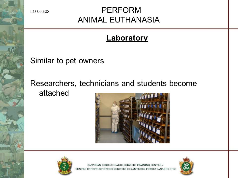 EO 003.02 PERFORM ANIMAL EUTHANASIA Laboratory Similar to pet owners Researchers, technicians and students become attached