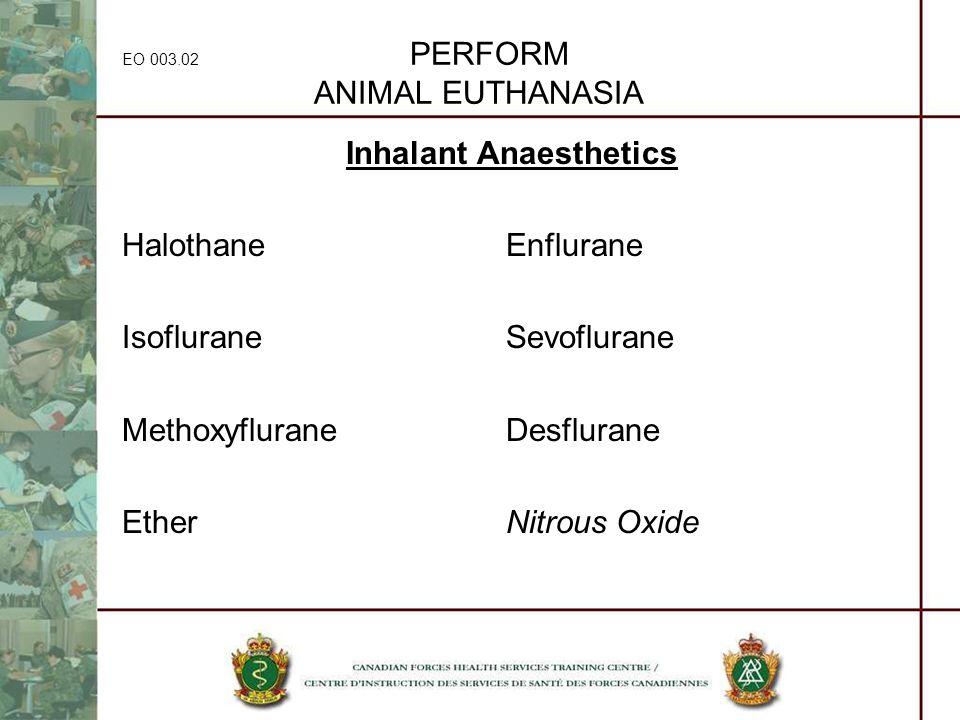 EO 003.02 PERFORM ANIMAL EUTHANASIA Inhalant Anaesthetics HalothaneEnflurane IsofluraneSevoflurane MethoxyfluraneDesflurane EtherNitrous Oxide