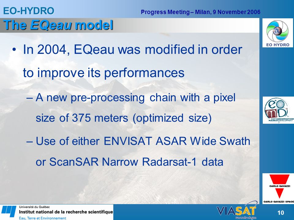 EO-HYDRO Progress Meeting – Milan, 9 November 2006 10 The EQeau model In 2004, EQeau was modified in order to improve its performances –A new pre-processing chain with a pixel size of 375 meters (optimized size) –Use of either ENVISAT ASAR Wide Swath or ScanSAR Narrow Radarsat-1 data