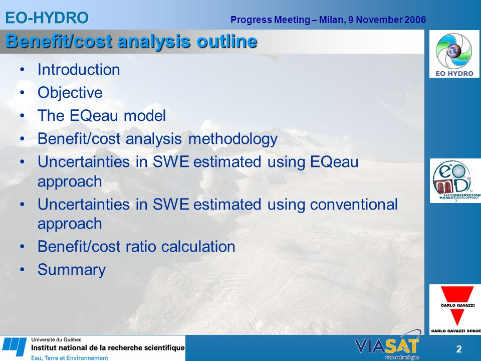 EO-HYDRO Progress Meeting – Milan, 9 November 2006 2 Benefit/cost analysis outline Introduction Objective The EQeau model Benefit/cost analysis methodology Uncertainties in SWE estimated using EQeau approach Uncertainties in SWE estimated using conventional approach Benefit/cost ratio calculation Summary