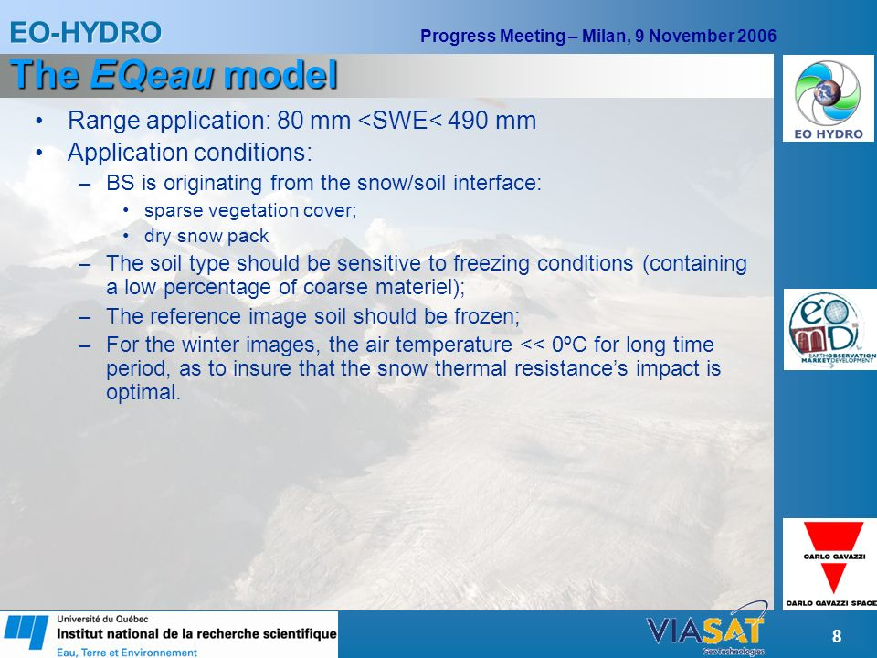 EO-HYDRO Progress Meeting – Milan, 9 November 2006 8 The EQeau model Range application: 80 mm <SWE< 490 mm Application conditions: –BS is originating from the snow/soil interface: sparse vegetation cover; dry snow pack –The soil type should be sensitive to freezing conditions (containing a low percentage of coarse materiel); –The reference image soil should be frozen; –For the winter images, the air temperature << 0ºC for long time period, as to insure that the snow thermal resistances impact is optimal.