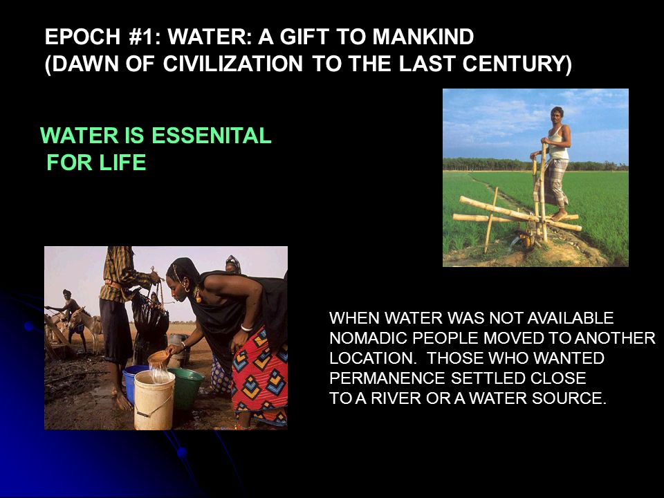 EPOCH #1: WATER: A GIFT TO MANKIND (DAWN OF CIVILIZATION TO THE LAST CENTURY) WATER IS ESSENITAL FOR LIFE WHEN WATER WAS NOT AVAILABLE NOMADIC PEOPLE