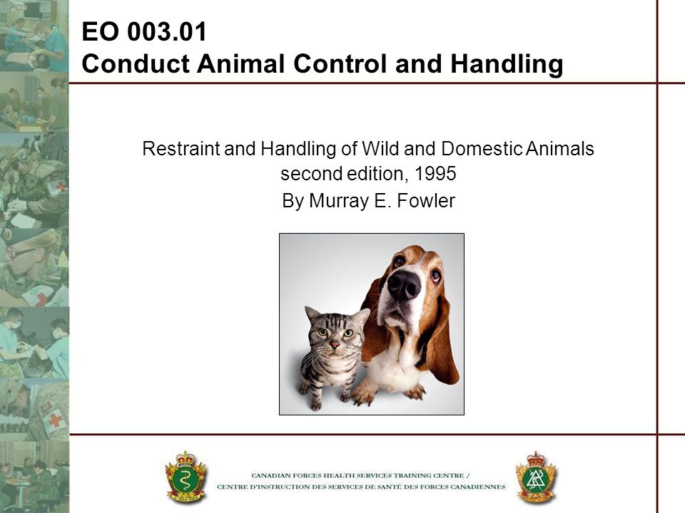 Restraint and Handling of Wild and Domestic Animals second edition, 1995 By Murray E. Fowler EO 003.01 Conduct Animal Control and Handling