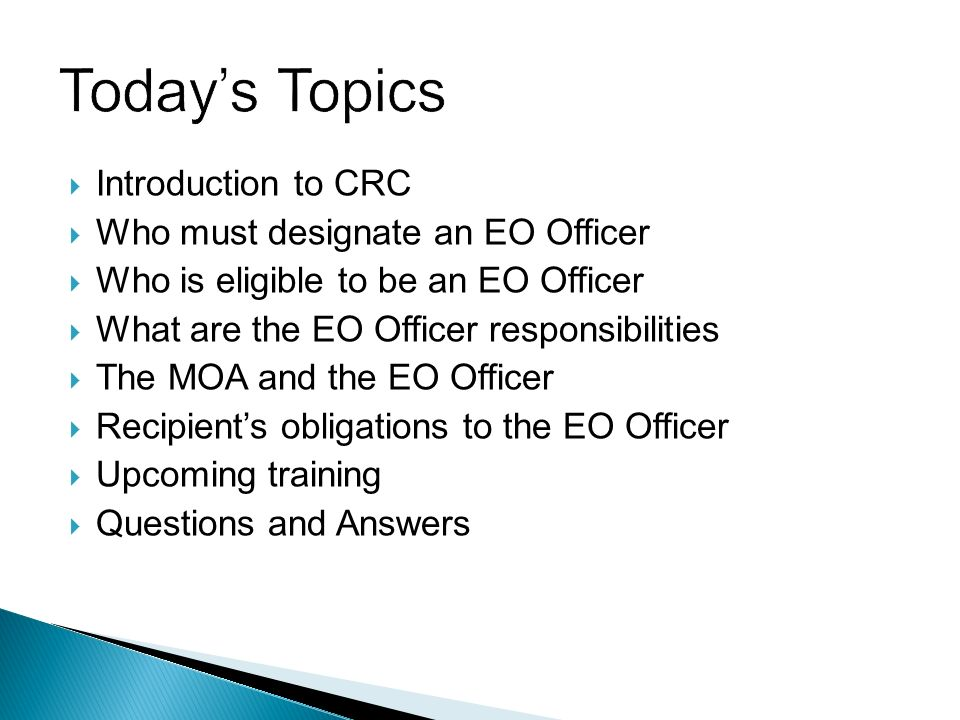 Introduction to CRC Who must designate an EO Officer Who is eligible to be an EO Officer What are the EO Officer responsibilities The MOA and the EO Officer Recipients obligations to the EO Officer Upcoming training Questions and Answers