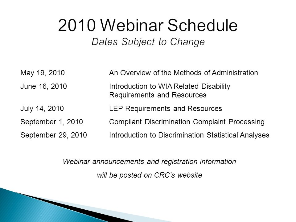May 19, 2010An Overview of the Methods of Administration June 16, 2010Introduction to WIA Related Disability Requirements and Resources July 14, 2010LEP Requirements and Resources September 1, 2010Compliant Discrimination Complaint Processing September 29, 2010Introduction to Discrimination Statistical Analyses Webinar announcements and registration information will be posted on CRCs website