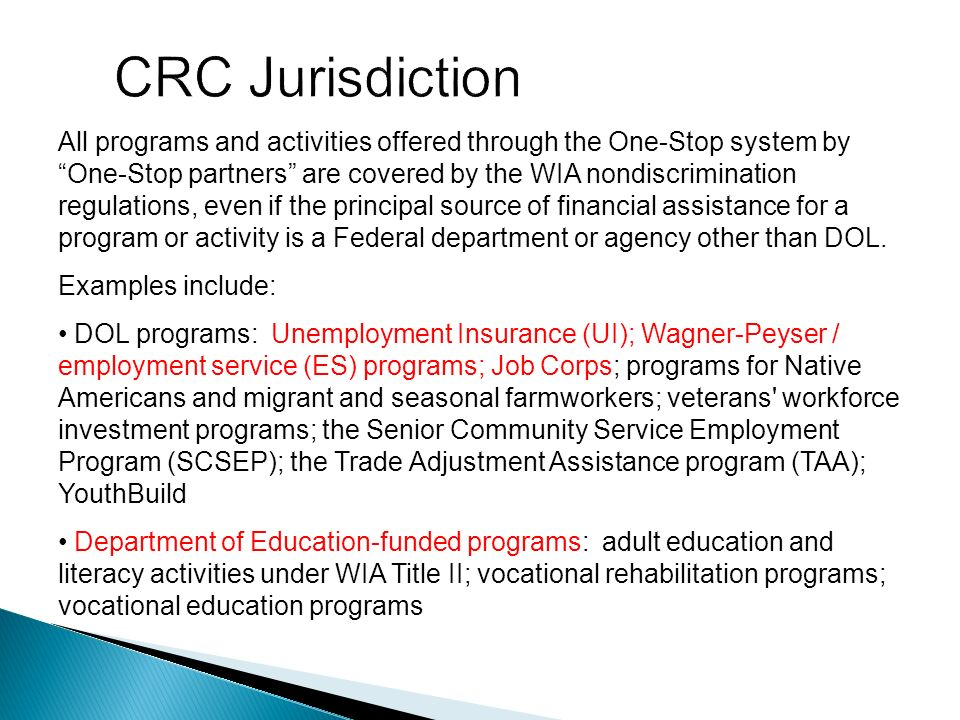 All programs and activities offered through the One-Stop system by One-Stop partners are covered by the WIA nondiscrimination regulations, even if the principal source of financial assistance for a program or activity is a Federal department or agency other than DOL.